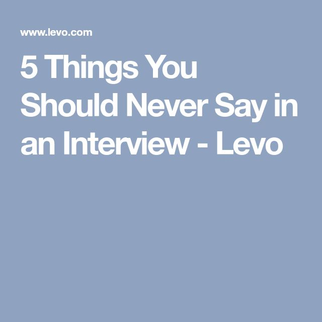 5 Things You Should Never Say in an Interview - Levo