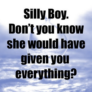 Silly boy. Don't you know she would have given you everything?