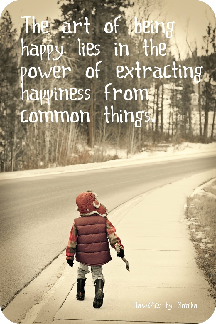 The Art of Being Happy lies in the Power of extracting Happiness from common things .. Always hold onto your childlike Sense of Wonder ..