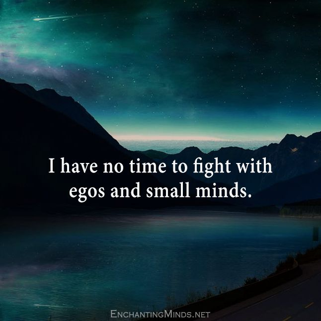I have no time to fight with egos and small minds.