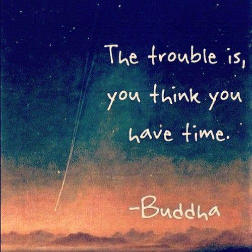 Buddha. el problema es que usted piensa que tiene tiempo