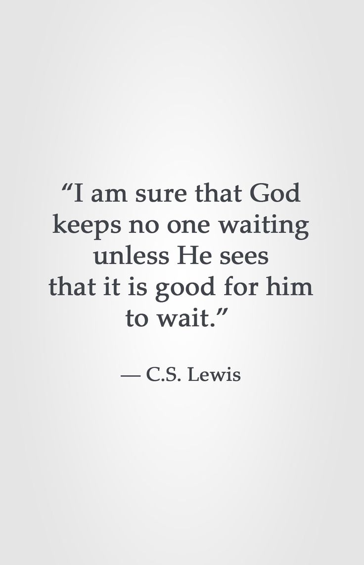 """""""I am sure that God keeps no one waiting unless He sees that it is good for him to wait."""" -C.S. Lewis"""