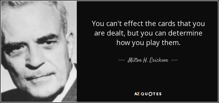 You can't effect the cards that you are dealt, but you can determine how you play them.
