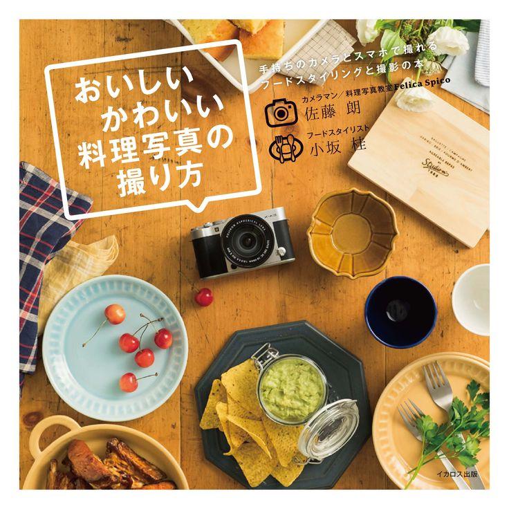 『おいしいかわいい料理写真の撮り方』 佐藤朗・小坂桂著 2016年10月19日発売 イカロス出版
