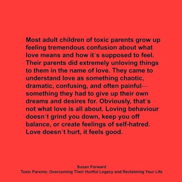 Most adult children of toxic parents grow up feeling tremendous confusion about what love means and how it's supposed to feel. Their parents did extremely unloving things to them in the name of love. They came to understand love as something chaotic, dramatic, confusing, and often painful - something they had to give up their own dreams and desires for. Obviously, that's not what love is about. Loving behavior doesn't grind you down, keep you off balance, or create feelings of self-hatred...