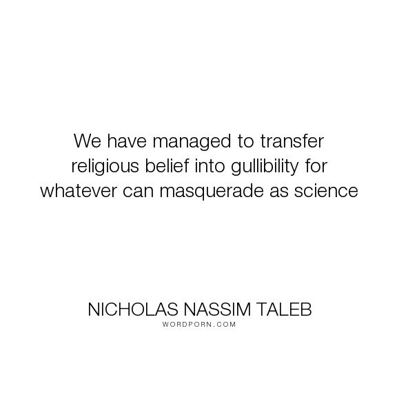 "Nicholas Nassim Taleb - ""We have managed to transfer religious belief into gullibility for whatever can masquerade..."". religion, science, belief"