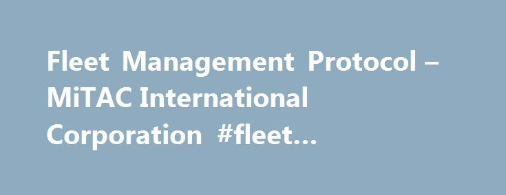 Fleet Management Protocol – MiTAC International Corporation #fleet #management #tool http://japan.nef2.com/fleet-management-protocol-mitac-international-corporation-fleet-management-tool/  # Fleet Management Fleet Management Protocol The following is a complete list of supported protocols for the Fleet Management Tool Kit. Text Message Protocols – send and receive message from/to Navigator/Office Open text message Up to 94 characters in length Canned response text message Pre-programmed…