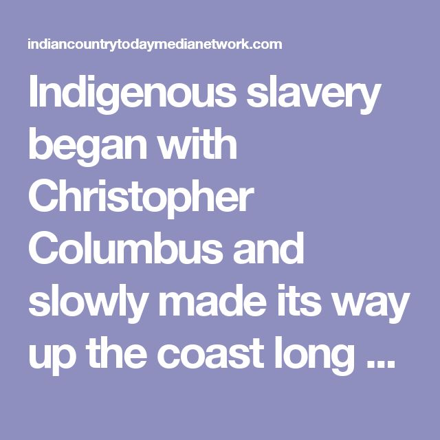 Indigenous slavery began with Christopher Columbus and slowly made its way up the coast long before the arrival of the Mayflower.
