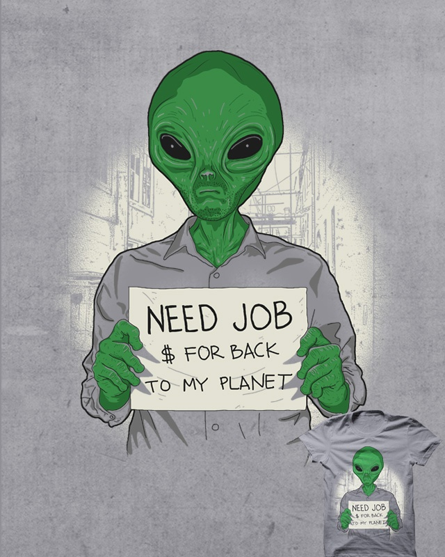 My Friend Alien  would be better if you do not come to Earth  because no job for your race  you cant suvive here you better go back to your planet  before this is hapend to you    Jobless On Earth just Propaganda  Hope you Influenced by My Design and goo back to your Planet soon .... :D