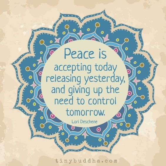 Peace is accepting today, releasing yesterday, and giving up the need to control tomorrow. – Lori Deschene thedailyquotes.com