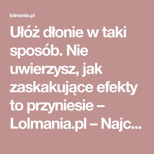 Ułóż dłonie w taki sposób. Nie uwierzysz, jak zaskakujące efekty to przyniesie – Lolmania.pl – Najciekawsze artykuły w sieci