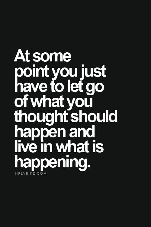 At some point you just have to let go of what you thought should happen and live in what is happening. #inspire