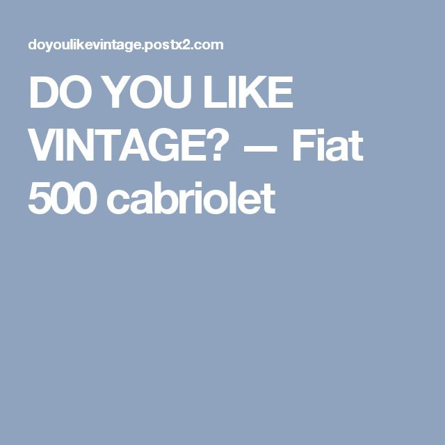 DO YOU LIKE VINTAGE? — Fiat 500 cabriolet