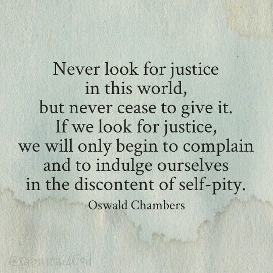 Oswald Chambers  Always demand justice , especially for others but don't expect it or let the lack of it make you bitter. LindaKay Gwin MW