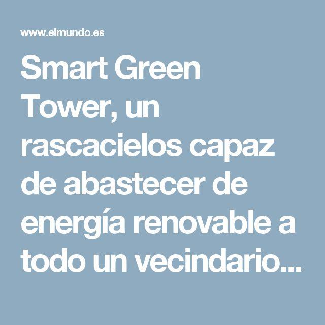 Smart Green Tower, un rascacielos capaz de abastecer de energía renovable a todo un vecindario | Vivienda | EL MUNDO