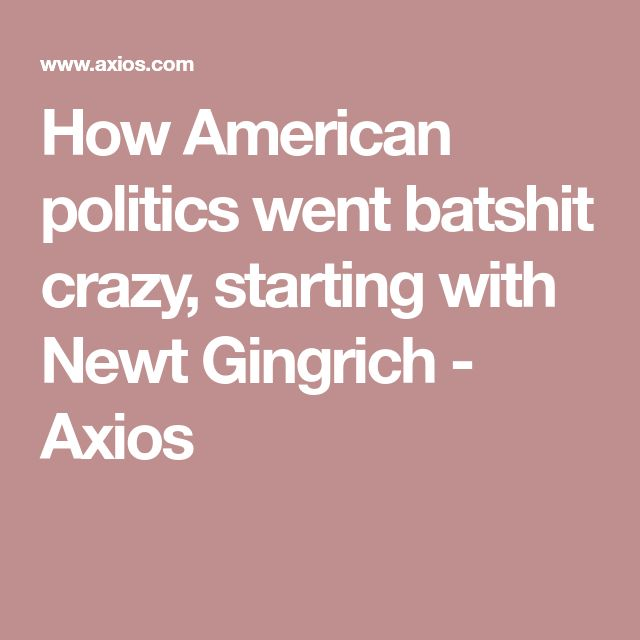 How American politics went batshit crazy, starting with Newt Gingrich - Axios