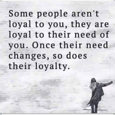 Some people aren't loyal to you. They are loyal to their need of you. Once their need changes, so does their loyality. ~ truer words have never been posted
