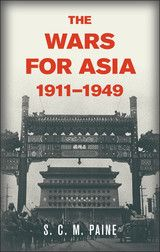 THE WARS FOR ASIA, 1911-1949~S.C.M. Paine~Cambridge University Press~2012