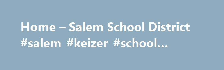 Home – Salem School District #salem #keizer #school #district http://austin.remmont.com/home-salem-school-district-salem-keizer-school-district/  # Some links on Salem's web site (or intranet) may take you away from the Salem School District site. The links to these external sites are not under the control of Salem School District. The district is not responsible for the content of any linked site, any link contained in a linked site, or any changes or updates to such sites. Salem School…