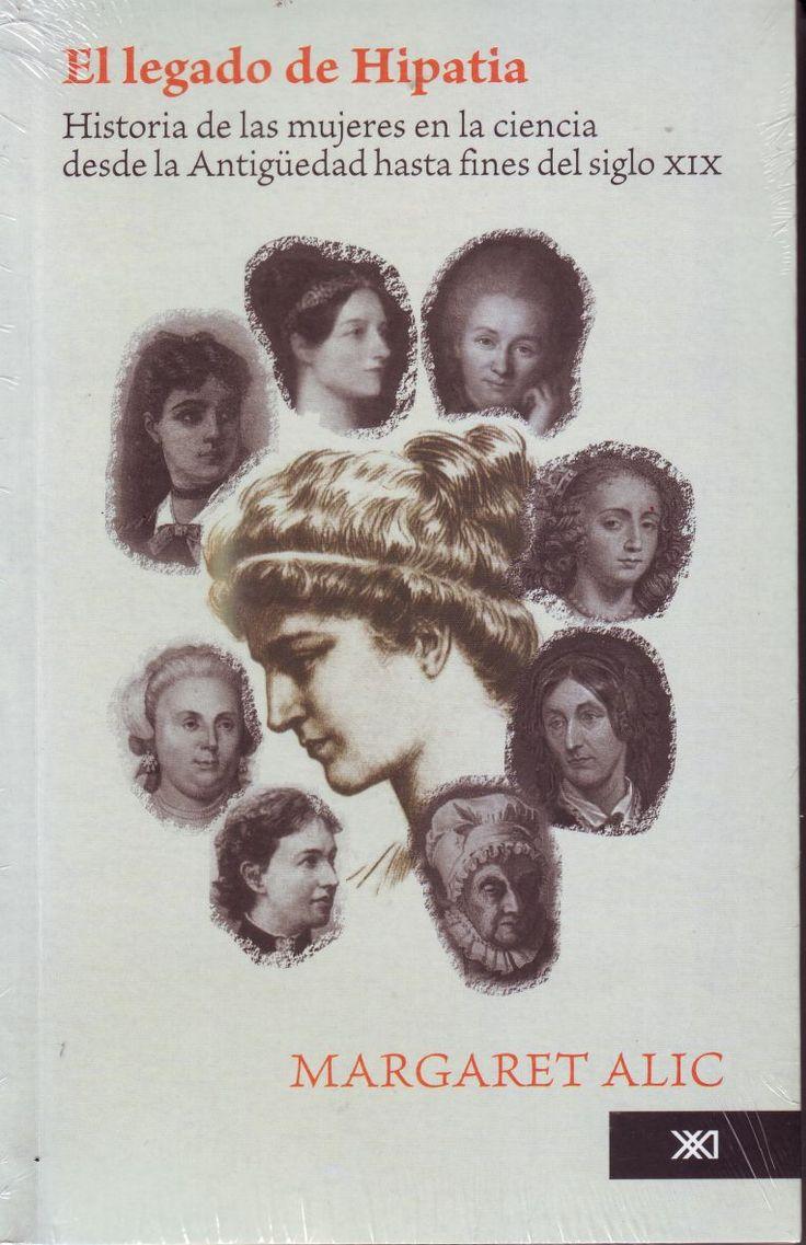 El legado de Hipatia: historia de las mujeres en la ciencia desde la Antigüedad hasta fines del siglo XIX / Alic, Margaret. México : Siglo XXI, 1991 -- DSOC 7924