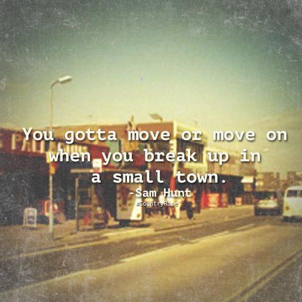 You gotta move or move on when you break up in a small town. #SamHunt #BreakUp #CountryMusic #CountryRise #Quotes