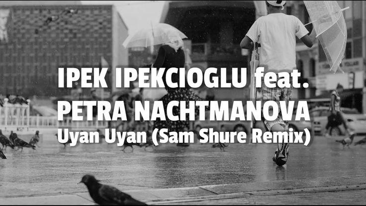 Ipek Ipekcioglu feat. Petra Nachtmanova: Uyan Uyan (Sam Shure Remix) / k...