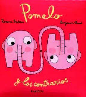 0-4 AÑOS. Pomelo y los contrarios / Ramona Badescu. Cuando Pomelo era muy pequeño no distinguía entre lo alto y lo bajo, lo duro y lo blando, las preguntas y las respuestas, el principio y el final… El entrañable elefantito de huerto vuelve a enamorarnos con su ignorancia y, en contrapartida, con su sabiduría.