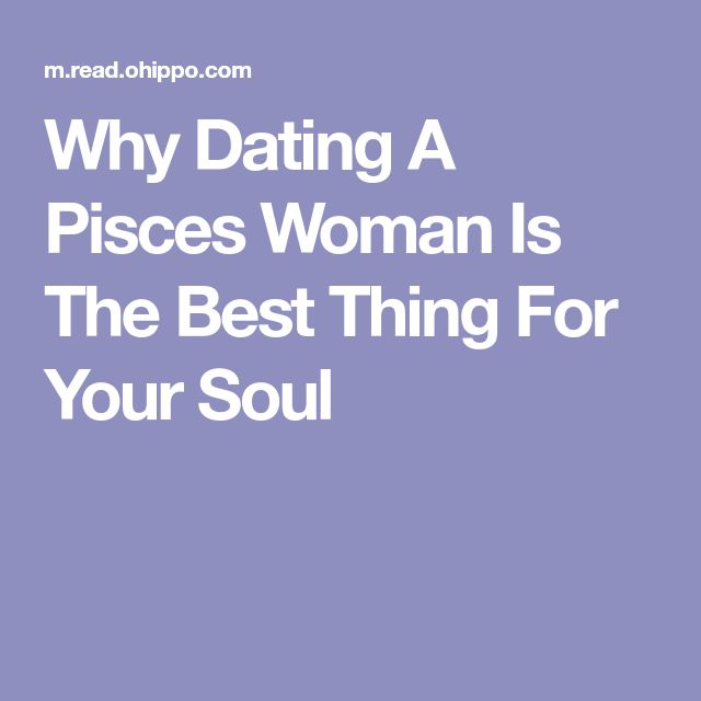 Why Dating A Pisces Woman Is The Best Thing For Your Soul