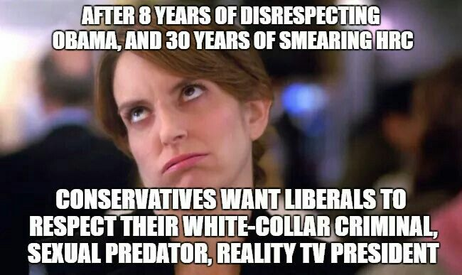 After 8 years of disrespecting Obama, and 30 years of smearing HRC conservatives want liberals to respect their white-collar criminal, sexual predator, reality TV elect?