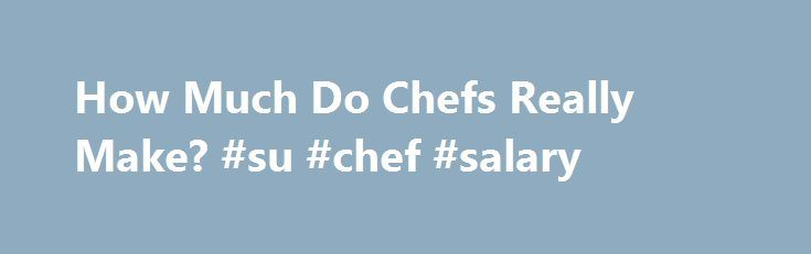 How Much Do Chefs Really Make? #su #chef #salary http://san-francisco.remmont.com/how-much-do-chefs-really-make-su-chef-salary/  # How Much Do Chefs Really Make? Washington Post Staff Writer Wednesday, April 19, 2006 When 20-year-old Jacques Van Staden left his native South Africa for Washington in 1990 to become a chef, he had to sell his car to pay the airfare. Sixteen years later, he is making $140,000 plus a percentage of the profits of a restaurant group and is executive chef at its…