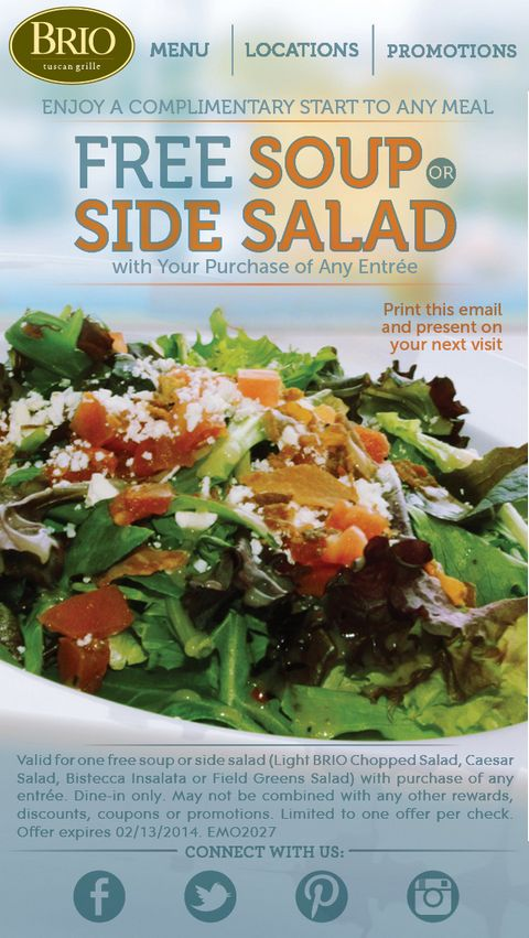 Guests get a free soup or side salad with purchase of any entree at BRIO Tuscan Grille with coupon through February 13. See coupons here: http://www.bestfreestuffguide.com/Free_BRIO_Tuscan_Grille_Coupons#BRIO_Tuscan_Grille_Coupon