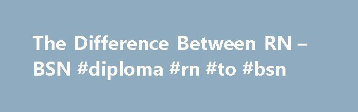 The Difference Between RN – BSN #diploma #rn #to #bsn http://lesotho.remmont.com/the-difference-between-rn-bsn-diploma-rn-to-bsn/  # The Difference Between RN & BSN Registered nurses can enter the field with either an associate or a bachelor's degree. Related Articles Registered nurses are the largest single group of professionals in health care, according to 2011 figures from the Bureau of Labor Statistics. With over 2.7 million RNs practising in a wide variety of clinical, research and…