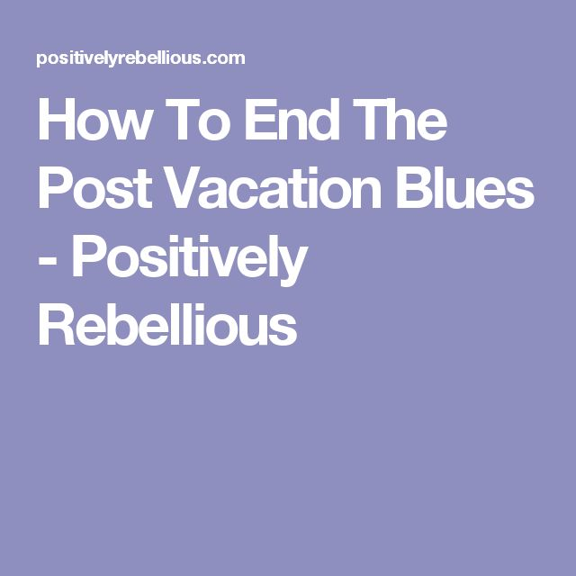 How To End The Post Vacation Blues - Positively Rebellious