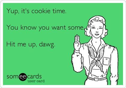 Yup, it's cookie time. You know you want some. Hit me up, dawg.