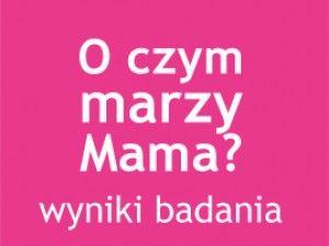 O czym marzy Mama? - wyniki badania | mamopracuj.pl