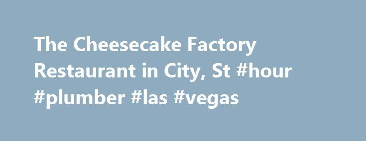 The Cheesecake Factory Restaurant in City, St #hour #plumber #las #vegas http://lexingtone.nef2.com/the-cheesecake-factory-restaurant-in-city-st-hour-plumber-las-vegas/  # Located at The Shops at Boca Park. North east corner at the end of the mall. Valet parking is complimentary. Ample self-parking is available. Special Menus Braille Menu Large Print Menu Menus also available in: Spanish Japanese Korean Chinese The Cheesecake Factory menu features more than 200 menu selections made in-house…