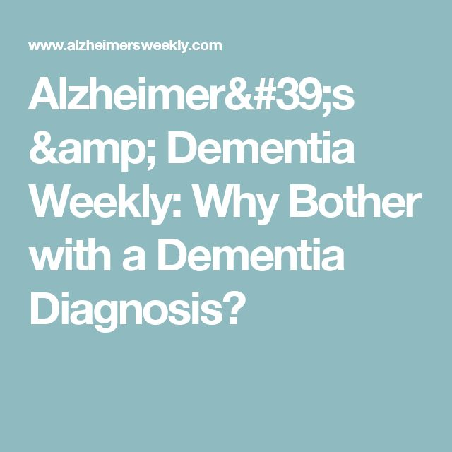 Alzheimer's & Dementia Weekly: Why Bother with a Dementia Diagnosis?