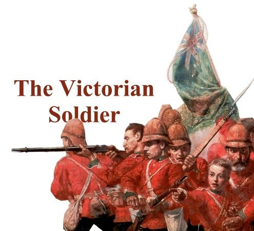 The Victorian Soldier - British Army during Queen Victoria's Reign