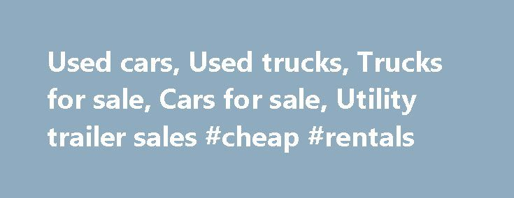Used cars, Used trucks, Trucks for sale, Cars for sale, Utility trailer sales #cheap #rentals http://cars.remmont.com/used-cars-used-trucks-trucks-for-sale-cars-for-sale-utility-trailer-sales-cheap-rentals/  #used cars and trucks # When we think of a world without wheels, suddenly our minds go blank, oh, what we would have done without the invention of these wheels, perhaps we may be living a nomadic life like our ancestors, but its just a thought, and here is a world with big wheels…