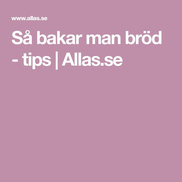 Så bakar man bröd - tips | Allas.se