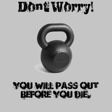 Gotta remember this during my workouts- you will pass out before you die.