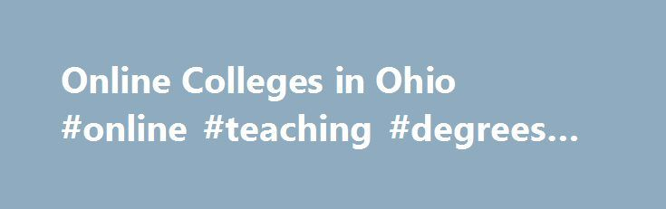 Online Colleges in Ohio #online #teaching #degrees #ohio http://germany.nef2.com/online-colleges-in-ohio-online-teaching-degrees-ohio/  # 2016 Directory of Online Colleges and Universities in Ohio Ohio is home to numerous colleges and universities that offer a quality online education. You can find these online programs at public schools in the Ohio System of Universities as well as in private online colleges in Ohio. There are more than 48 post-secondary institutions in Ohio. Of these…