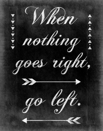 """""""When nothing goes right - Go Left!"""" 