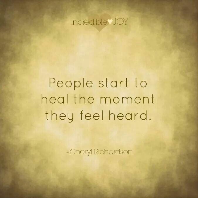 People start to heal the moment they feel heard. Validation is key.