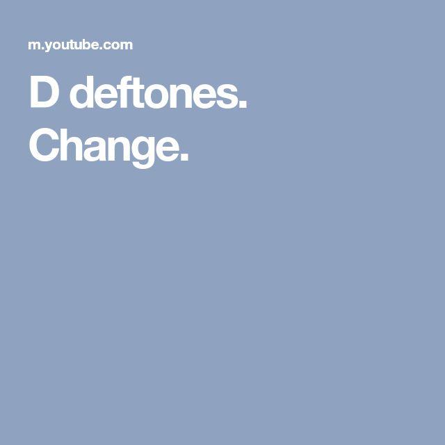 D deftones. Change.