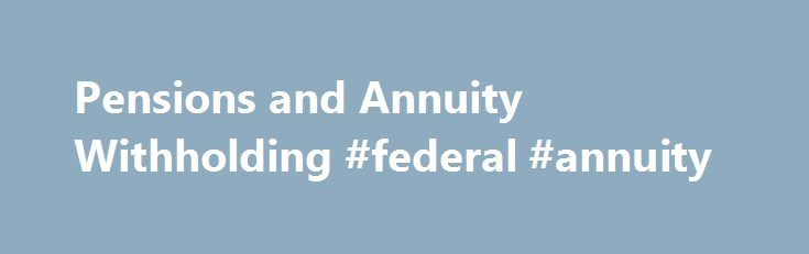 Pensions and Annuity Withholding #federal #annuity http://detroit.nef2.com/pensions-and-annuity-withholding-federal-annuity/  # Like – Click this link to Add this page to your bookmarks Share – Click this link to Share this page through email or social media Print – Click this link to Print this page Pensions and Annuity Withholding Generally, pension and annuity payments are subject to Federal income tax withholding. The withholding rules apply to the taxable part of payments from an…