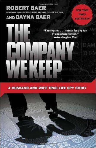 The Company We Keep: A Husband-and-Wife True-Life Spy Story: Robert Baer, Dayna Baer: 9780307588159: Amazon.com: Books