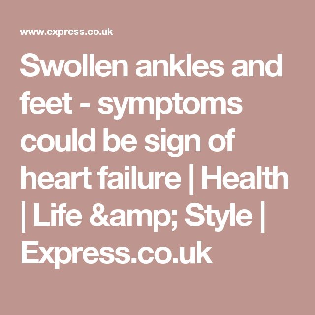Swollen ankles and feet - symptoms could be sign of heart failure | Health | Life & Style | Express.co.uk