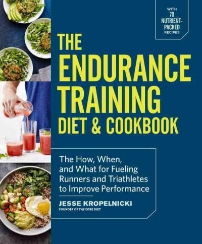 The Endurance Training Diet & Cookbook: The How, When, and What for Fueling Runners and Triathletes to Improve Pe...