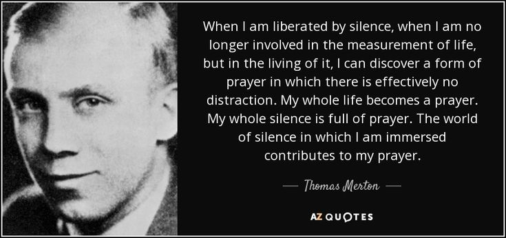 When I am liberated by silence, when I am no longer involved in the measurement of life, but in the living of it, I can discover a form of prayer in which there is effectively no distraction. My whole life becomes a prayer. My whole silence is full of prayer. The world of silence in which I am immersed contributes to my prayer. - Thomas Merton